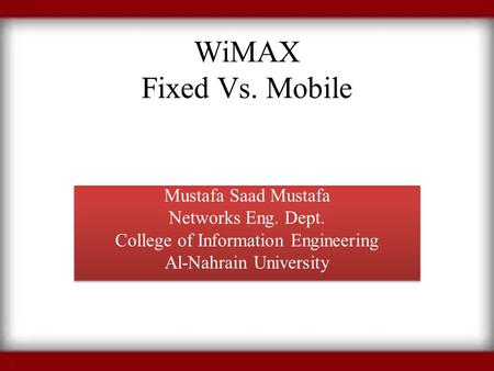 WiMAX Fixed Vs. Mobile Mustafa Saad Mustafa Networks Eng. Dept. College of Information Engineering Al-Nahrain University Mustafa Saad Mustafa Networks.
