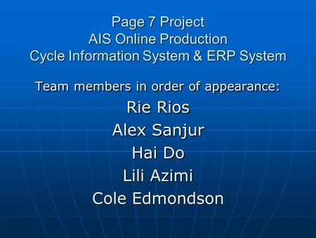 Page 7 Project AIS Online Production Cycle Information System & ERP System Team members in order of appearance: Rie Rios Alex Sanjur Hai Do Lili Azimi.