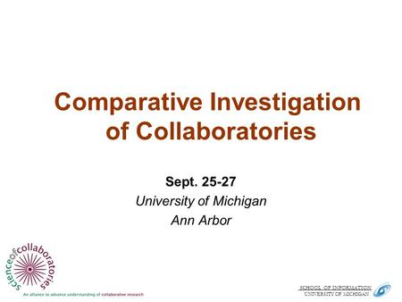 SCHOOL OF INFORMATION. UNIVERSITY OF MICHIGAN Comparative Investigation of Collaboratories Sept. 25-27 University of Michigan Ann Arbor.