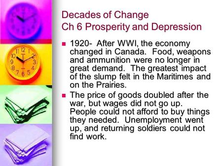 Decades of Change Ch 6 Prosperity and Depression 1920- After WWI, the economy changed in Canada. Food, weapons and ammunition were no longer in great demand.