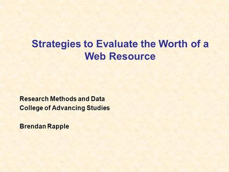 Strategies to Evaluate the Worth of a Web Resource Research Methods and Data College of Advancing Studies Brendan Rapple.