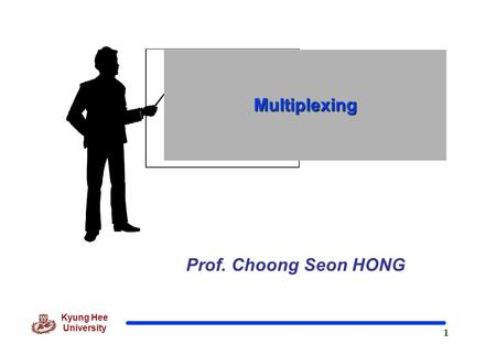 1 Kyung Hee University Prof. Choong Seon HONG Multiplexing.