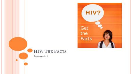 HIV: T HE F ACTS Lesson 4 - 4. OBJECTIVES TSW summarize how HIV is transmitted TSW describe symptoms of HIV TSW summarize the long-term physical consequences.