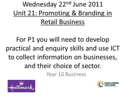 Wednesday 22 nd June 2011 Unit 21: Promoting & Branding in Retail Business For P1 you will need to develop practical and enquiry skills and use ICT to.