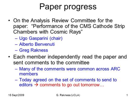 "15 Sept 2009G. Rakness (UCLA)1 Paper progress On the Analysis Review Committee for the paper: ""Performance of the CMS Cathode Strip Chambers with Cosmic."