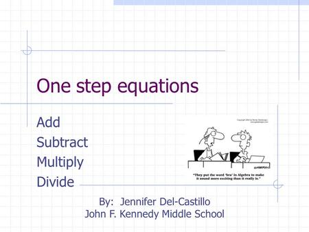 One step equations Add Subtract Multiply Divide By: Jennifer Del-Castillo John F. Kennedy Middle School.