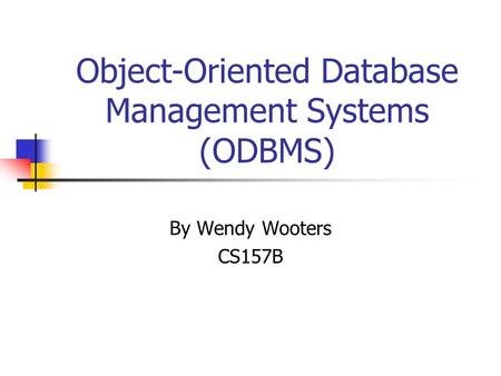 Object-Oriented Database Management Systems (ODBMS) By Wendy Wooters CS157B.