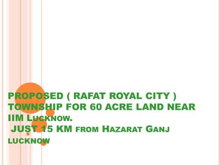 PROPOSED ( RAFAT ROYAL CITY ) TOWNSHIP FOR 60 ACRE LAND NEAR IIM L UCKNOW. JUST 15 KM FROM H AZARAT G ANJ LUCKNOW.