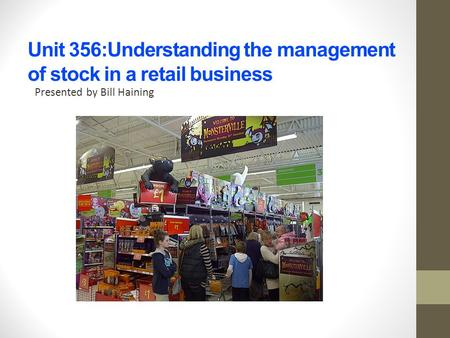 Unit 356:Understanding the management of stock in a retail business Presented by Bill Haining.