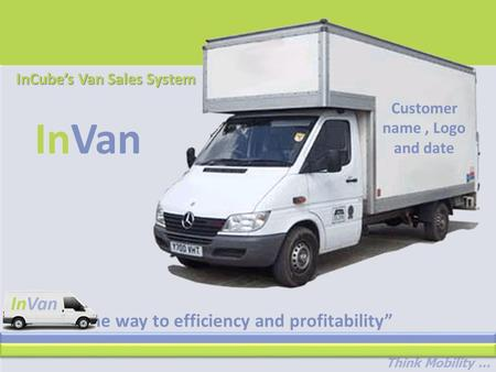 "Think Mobility... ""The way to efficiency and profitability"" InVan InCube's Van Sales System Customer name, Logo and date."