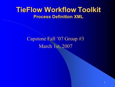 1 TieFlow Workflow Toolkit Process Definition XML Capstone Fall '07 Group #3 March 1st, 2007.