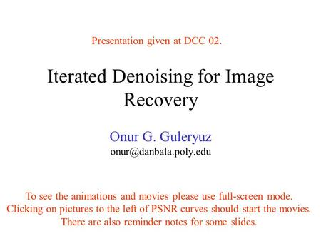 Iterated Denoising for Image Recovery Onur G. Guleryuz To see the animations and movies please use full-screen mode. Clicking on.