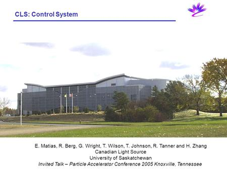 CLS: Control System E. Matias, R. Berg, G. Wright, T. Wilson, T. Johnson, R. Tanner and H. Zhang Canadian Light Source University of Saskatchewan Invited.