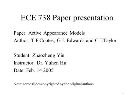 1 ECE 738 Paper presentation Paper: Active Appearance Models Author: T.F.Cootes, G.J. Edwards and C.J.Taylor Student: Zhaozheng Yin Instructor: Dr. Yuhen.