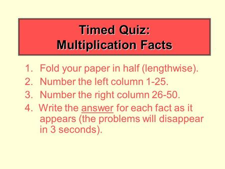 Timed Quiz: Multiplication Facts 1.Fold your paper in half (lengthwise). 2.Number the left column 1-25. 3.Number the right column 26-50. 4. Write the answer.