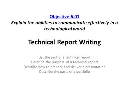 Objective 6.01 Objective 6.01 Explain the abilities to communicate effectively in a technological world Technical Report Writing List the part of a technical.