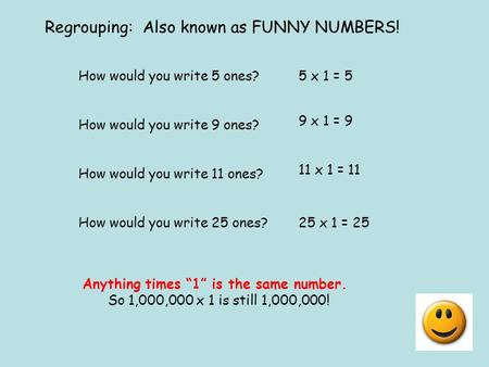 Regrouping: Also known as FUNNY NUMBERS! How would you write 5 ones?5 x 1 = 5 How would you write 9 ones? 9 x 1 = 9 How would you write 11 ones? 11 x 1.