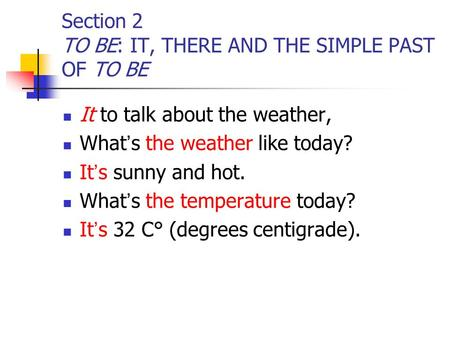 Section 2 TO BE: IT, THERE AND THE SIMPLE PAST OF TO BE It to talk about the weather, What ' s the weather like today? It ' s sunny and hot. What ' s the.