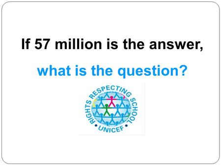 If 57 million is the answer, what is the question?