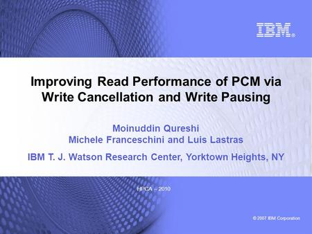 © 2007 IBM Corporation HPCA – 2010 Improving Read Performance of PCM via Write Cancellation and Write Pausing Moinuddin Qureshi Michele Franceschini and.