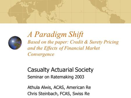 A Paradigm Shift Based on the paper: Credit & Surety Pricing and the Effects of Financial Market Convergence Casualty Actuarial Society Seminar on Ratemaking.