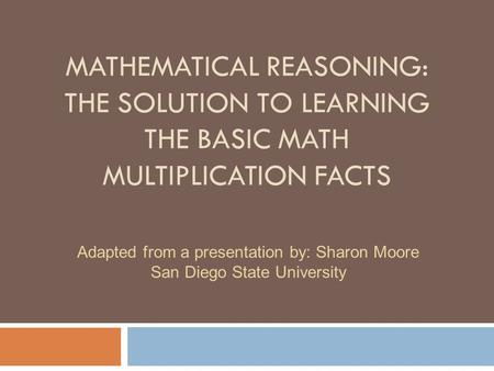 MATHEMATICAL REASONING: THE SOLUTION TO LEARNING THE BASIC MATH MULTIPLICATION FACTS Adapted from a presentation by: Sharon Moore San Diego State University.
