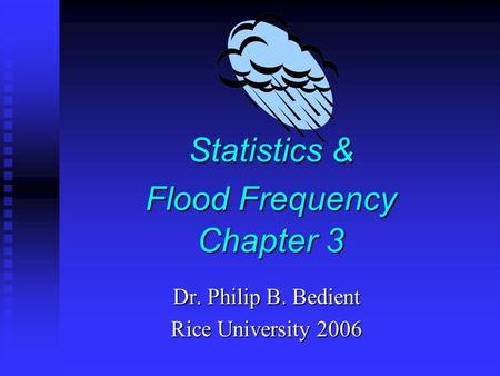 Statistics & Flood Frequency Chapter 3 Dr. Philip B. Bedient Rice University 2006.
