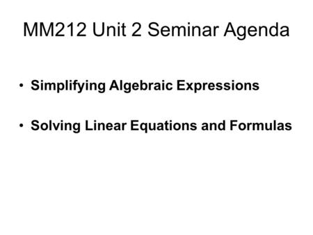 MM212 Unit 2 Seminar Agenda Simplifying Algebraic Expressions Solving Linear Equations and Formulas.