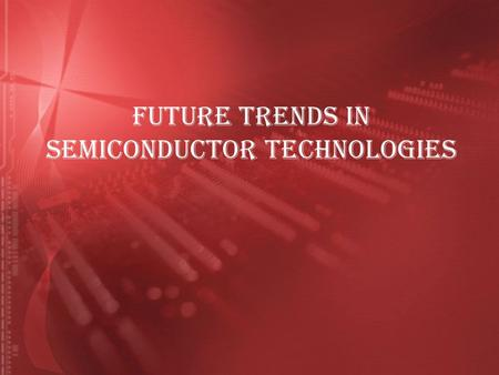 FUTURE TRENDS IN SEMICONDUCTOR TECHNOLOGIES. INTRODUCTION What is Semiconductor ?  A semiconductor is a material that behaves in between a conductor.