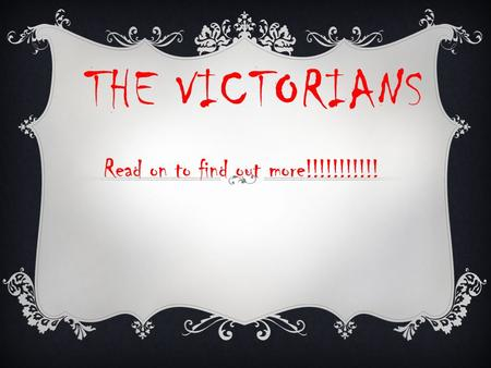 THE VICTORIANS Read on to find out more!!!!!!!!!!!