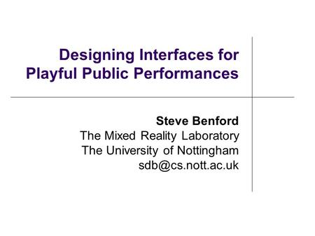 Designing Interfaces for Playful Public Performances Steve Benford The Mixed Reality Laboratory The University of Nottingham