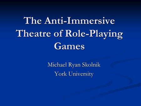 The Anti-Immersive Theatre of Role-Playing Games Michael Ryan Skolnik York University.