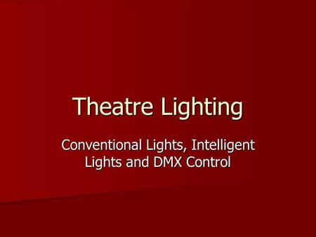 Theatre Lighting Conventional Lights, Intelligent Lights and DMX Control.