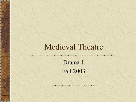 Medieval Theatre Drama 1 Fall 2003. Drama in the Middle Ages The rise of the Christian Church was the civilizing force of the early Middle Ages. The Dark.