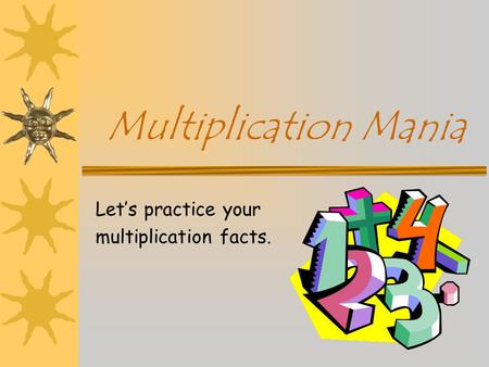 Multiplication Mania Let's practice your multiplication facts.