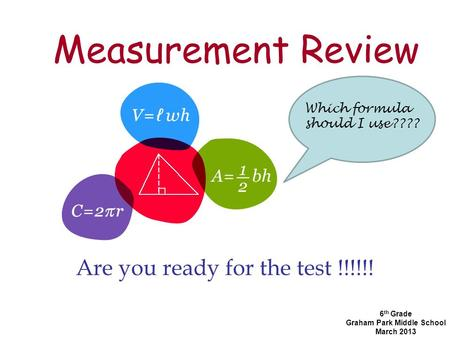 Measurement Review Are you ready for the test !!!!!! 6 th Grade Graham Park Middle School March 2013 Which formula should I use????