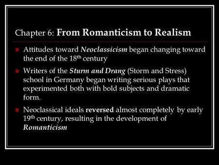 Chapter 6: From Romanticism to Realism Attitudes toward Neoclassicism began changing toward the end of the 18 th century Writers of the Sturm and Drang.