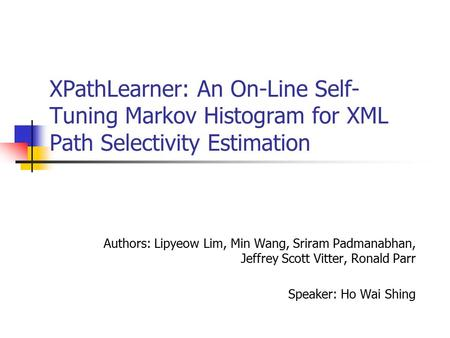XPathLearner: An On-Line Self- Tuning Markov Histogram for XML Path Selectivity Estimation Authors: Lipyeow Lim, Min Wang, Sriram Padmanabhan, Jeffrey.
