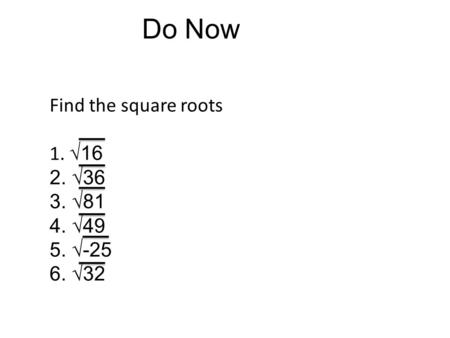 Do Now Find the square roots 1. √16 2. √36 3. √81 4. √49 5. √-25 6. √32.