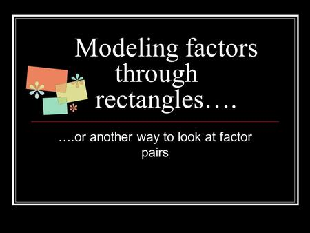Modeling factors through rectangles…. ….or another way to look at factor pairs.