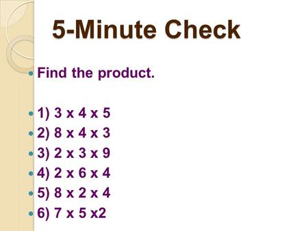 Find the product. 1) 3 x 4 x 5 2) 8 x 4 x 3 3) 2 x 3 x 9 4) 2 x 6 x 4 5) 8 x 2 x 4 6) 7 x 5 x2 5-Minute Check.