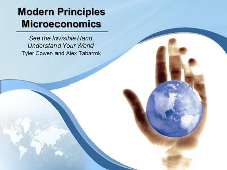 Modern Principles Microeconomics Tyler Cowen and Alex Tabarrok See the Invisible Hand Understand Your World.