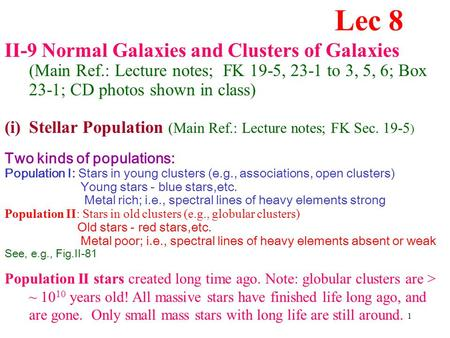 1 II-9 Normal Galaxies and Clusters of Galaxies (Main Ref.: Lecture notes; FK 19-5, 23-1 to 3, 5, 6; Box 23-1; CD photos shown in class) (i)Stellar Population.