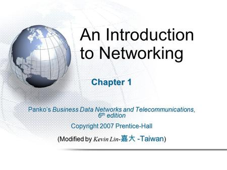 An Introduction to <strong>Networking</strong> Chapter 1 Panko's Business Data <strong>Networks</strong> and Telecommunications, 6 th edition Copyright 2007 Prentice-Hall (Modified by Kevin.