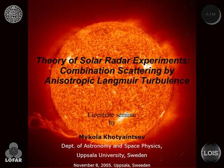 Theory of Solar Radar Experiments: Combination Scattering by Anisotropic Langmuir Turbulence November 8, 2005. Uppsala, Sweeden Licentiate seminar by Mykola.