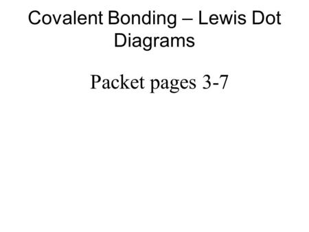 Covalent Bonding – Lewis Dot Diagrams Packet pages 3-7.