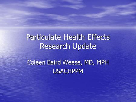 Particulate Health Effects Research Update Coleen Baird Weese, MD, MPH USACHPPM.
