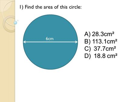 6cm 1) Find the area of this circle: A)28.3cm² B)113.1cm² C) 37.7cm² D) 18.8 cm² 6cm A)28.3cm² B)113.1cm² C) 37.7cm² D) 18.8 cm².