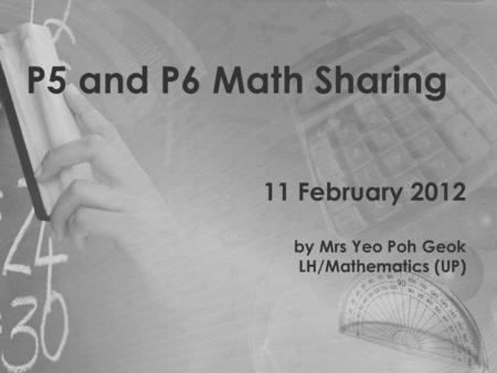 P5 and P6 Math Sharing 11 February 2012 by Mrs Yeo Poh Geok LH/Mathematics (UP)
