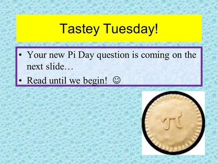 Tastey Tuesday! Your new Pi Day question is coming on the next slide… Read until we begin!